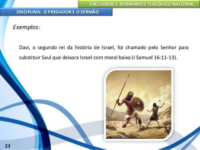 FACULDADE E SEMINÁRIOS TEOLÓGICO NACIONAL DISCIPLINA: O PREGADOR E O SERMÃO 24 Exemplos: Salomão foi chamado por Deus para...