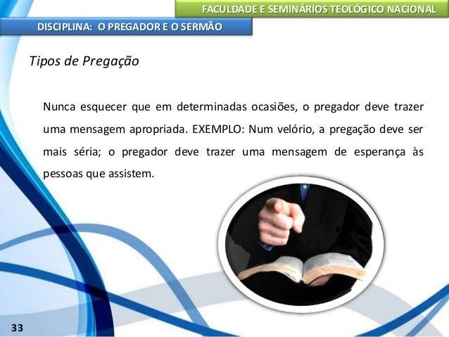 FACULDADE E SEMINÁRIOS TEOLÓGICO NACIONAL DISCIPLINA: O PREGADOR E O SERMÃO 34 Tipos de Pregação O servo de Deus deve ter ...