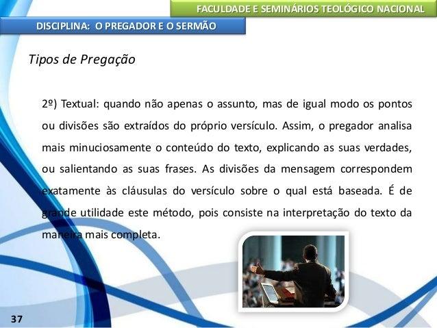 FACULDADE E SEMINÁRIOS TEOLÓGICO NACIONAL DISCIPLINA: O PREGADOR E O SERMÃO 38 Tipos de Pregação 3º) Expositivo: é uma exe...