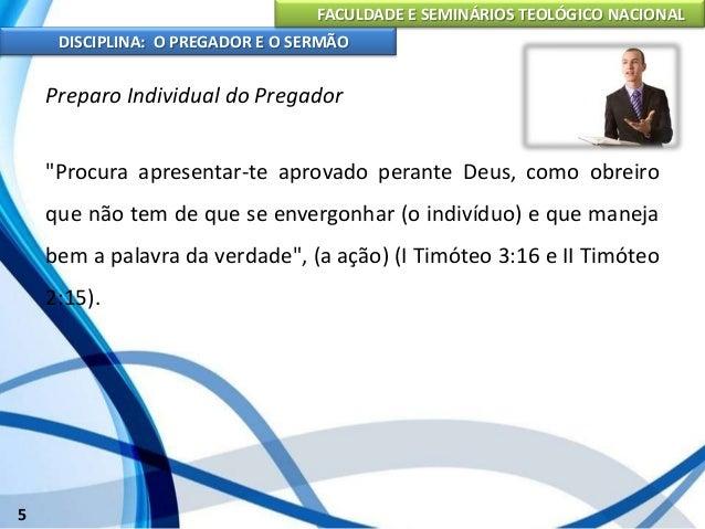FACULDADE E SEMINÁRIOS TEOLÓGICO NACIONAL DISCIPLINA: O PREGADOR E O SERMÃO 6 Preparo Individual do Pregador Para que o pr...