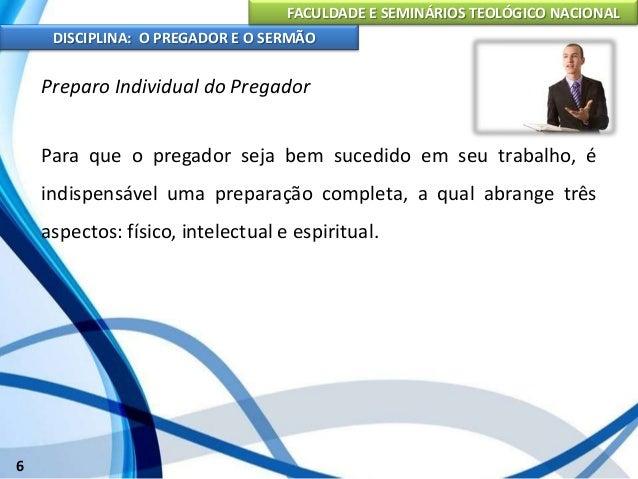FACULDADE E SEMINÁRIOS TEOLÓGICO NACIONAL DISCIPLINA: O PREGADOR E O SERMÃO 7 Para que o pregador seja bem sucedido em seu...