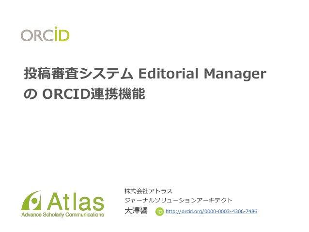 投稿審査システム Editorial Manager の ORCID連携機能 株式会社アトラス ジャーナルソリューションアーキテクト 大澤響 http://orcid.org/0000-0003-4306-7486