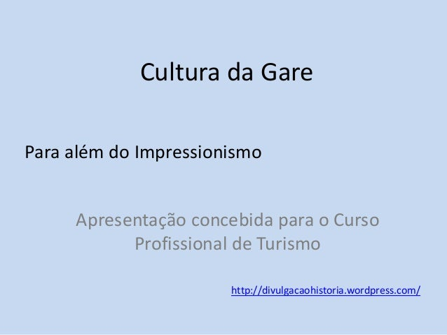Cultura da Gare Para além do Impressionismo Apresentação concebida para o Curso Profissional de Turismo http://divulgacaoh...