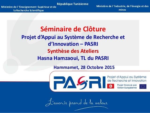 République Tunisienne Séminaire de Clôture Projet d'Appui au Système de Recherche et d'Innovation – PASRI Synthèse des Ate...