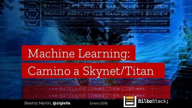 Machine Learning:_ Camino a Skynet/Titan__ Beatriz Martín, @zigiella Enero 2018