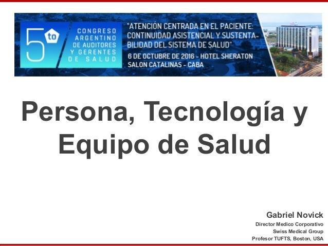 Persona, Tecnología y Equipo de Salud Gabriel Novick Director Medico Corporativo Swiss Medical Group Profesor TUFTS, Bosto...