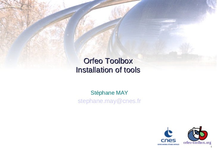 Orfeo ToolboxInstallation of tools    Stéphane MAYstephane.may@cnes.fr                        orfeo-toolbox.org           ...