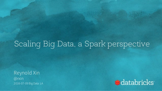 Scaling Big Data, a Spark perspective Reynold Xin @rxin 2016-07-09 Big Data LA