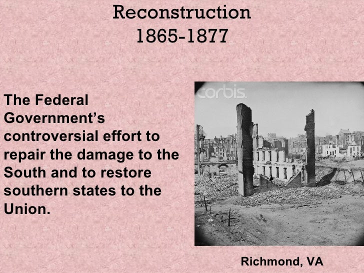 Reconstruction 1865-1877 The Federal Government's controversial effort to repair the damage to the South and to restore so...