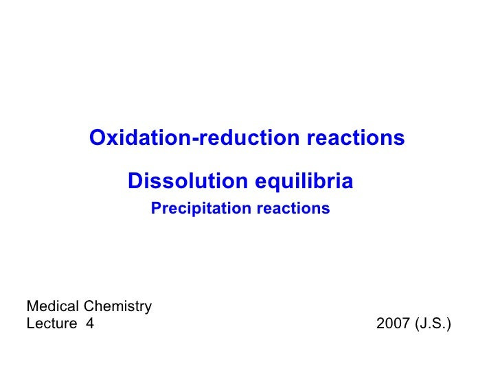 Medical Chemistry Lecture  4  2007 (J.S.) Oxidation-reduction reactions Dissolution equilibria Precipitation reactions