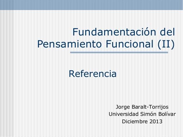 Fundamentación del Pensamiento Funcional (II) Referencia  Jorge Baralt-Torrijos Universidad Simón Bolívar Diciembre 2013