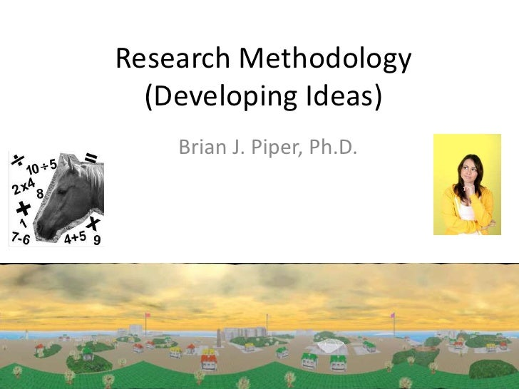 Research Methodology  (Developing Ideas)    Brian J. Piper, Ph.D.
