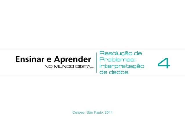 Cenpec, São Paulo, 2011 Ensinar e Aprender no mundo digital Resolução de Problemas: interpretação de dados 4