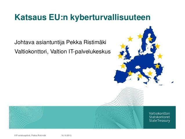 Katsaus EU:n kyberturvallisuuteen Johtava asiantuntija Pekka Ristimäki Valtiokonttori, Valtion IT-palvelukeskus  VIP-asiak...