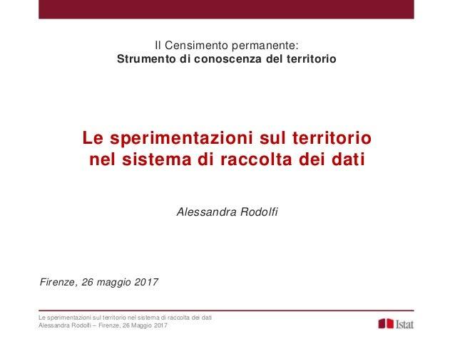 Le sperimentazioni sul territorio nel sistema di raccolta dei dati Alessandra Rodolfi – Firenze, 26 Maggio 2017 Le sperime...
