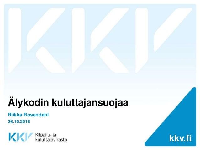 kkv.fikkv.fi Älykodin kuluttajansuojaa Riikka Rosendahl 26.10.2016