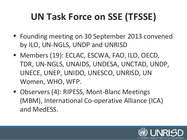 UN Task Force on SSE (TFSSE)  • Founding meeting on 30 September 2013 convened  by ILO, UN-NGLS, UNDP and UNRISD  • Member...
