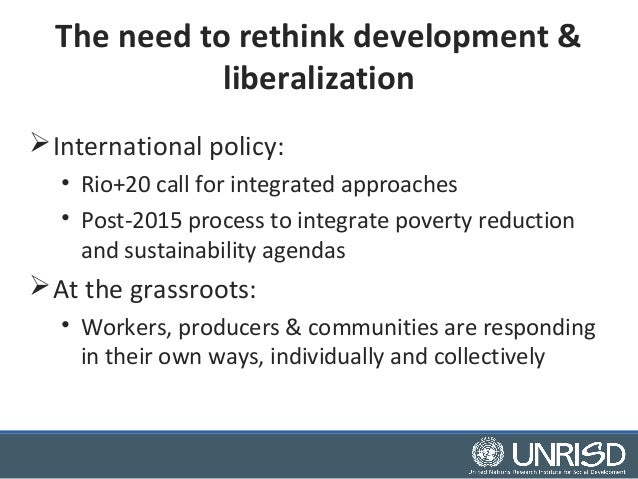 The need to rethink development &  liberalization  International policy:  • Rio+20 call for integrated approaches  • Post...