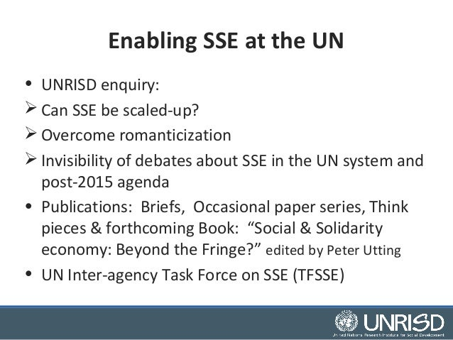 Enabling SSE at the UN  • UNRISD enquiry:  Can SSE be scaled-up?  Overcome romanticization  Invisibility of debates abo...