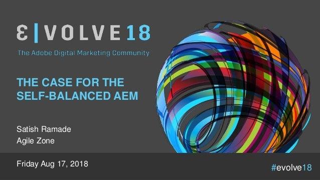 #evolve18 THE CASE FOR THE SELF-BALANCED AEM Satish Ramade Agile Zone Friday Aug 17, 2018
