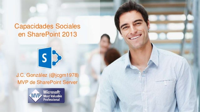 Capacidades Sociales en SharePoint 2013 J.C. González (@jcgm1978) MVP de SharePoint Server