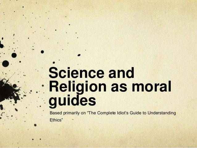 """Science andReligion as moralguidesBased primarily on """"The Complete Idiot's Guide to UnderstandingEthics"""""""