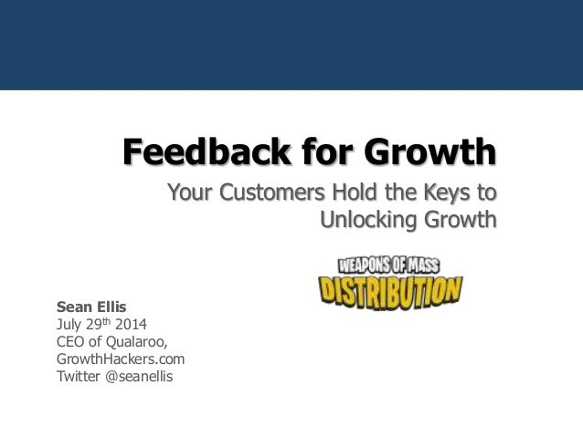 Feedback for Growth Your Customers Hold the Keys to Unlocking Growth @seanellis Sean Ellis July 29th 2014 CEO of Qualaroo,...