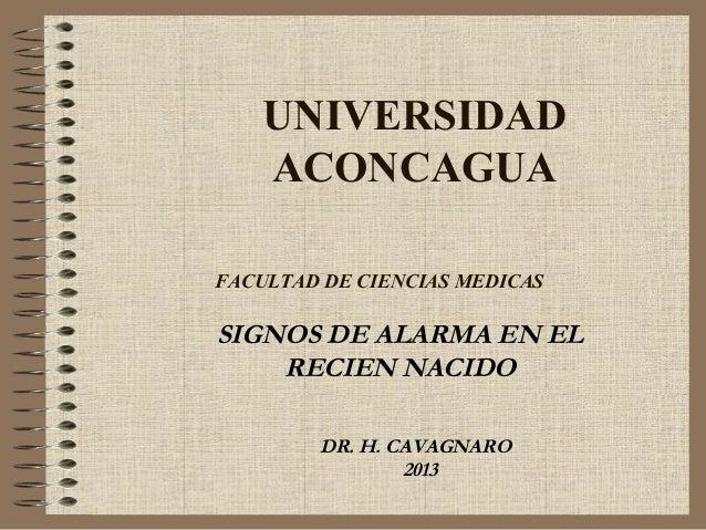 UNIVERSIDAD ACONCAGUA FACULTAD DE CIENCIAS MEDICAS  SIGNOS DE ALARMA EN EL RECIEN NACIDO DR. H. CAVAGNARO 2013
