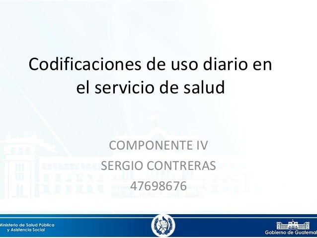 Codificaciones de uso diario en el servicio de salud COMPONENTE IV SERGIO CONTRERAS 47698676