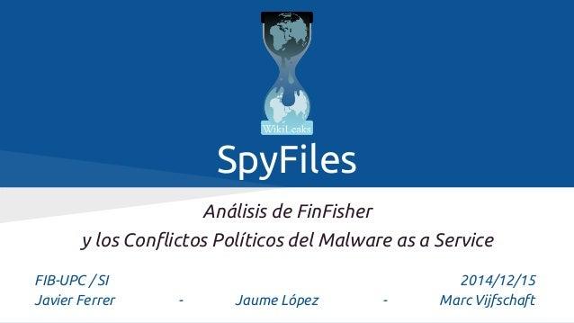 SpyFiles Análisis de FinFisher y los Conflictos Políticos del Malware as a Service FIB-UPC / SI 2014/12/15 Javier Ferrer -...