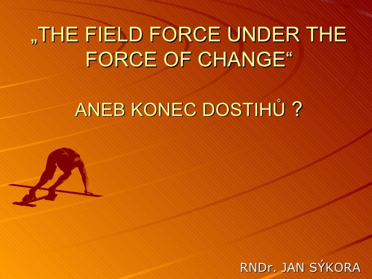 """ THE FIELD FORCE UNDER THE FORCE OF CHANGE"" ANEB KONEC DOSTIHŮ  ? RNDr. JAN SÝKORA"