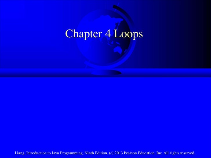 Chapter 4 LoopsLiang, Introduction to Java Programming, Ninth Edition, (c) 2013 Pearson Education, Inc. All rights reserve...