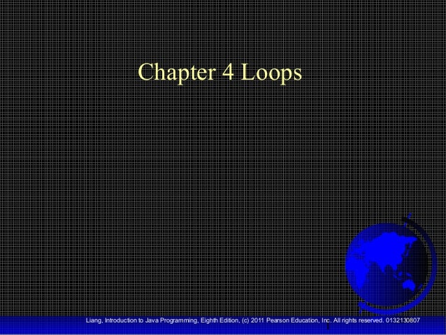 Chapter 4 Loops  1  Liang, Introduction to Java Programming, Eighth Edition, (c) 2011 Pearson Education, Inc. All rights r...