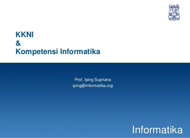 1 Informatika KKNI & Kompetensi Informatika Prof. Iping Supriana iping@informatika.org