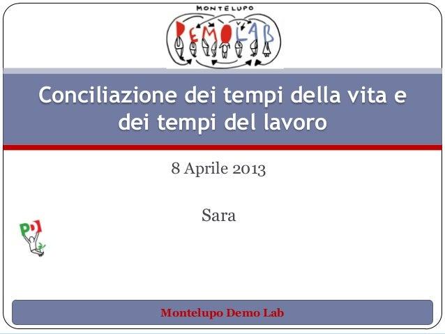 Conciliazione dei tempi della vita e        dei tempi del lavoro            8 Aprile 2013                Sara           Mo...
