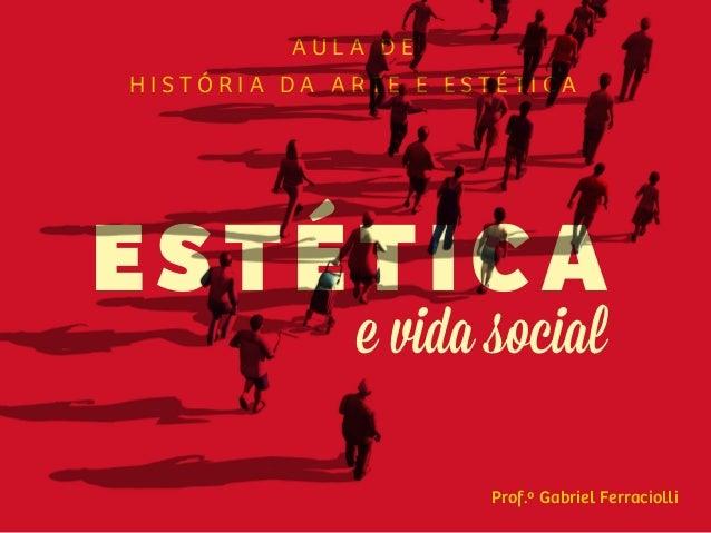 Prof.º Gabriel Ferraciolli H I S T Ó R I A D A A R T E E E S T É T I C A A U L A D E ESTÉTICA e vida social