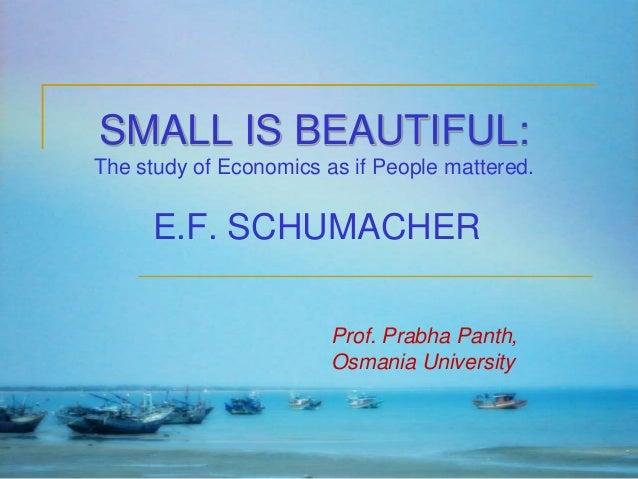 SMALL IS BEAUTIFUL: The study of Economics as if People mattered.  E.F. SCHUMACHER Prof. Prabha Panth, Osmania University