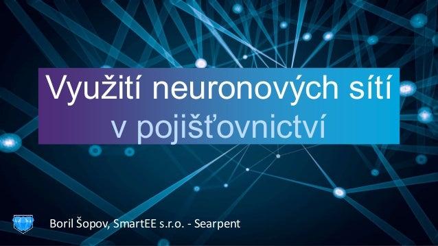 Využití neuronových sítí v pojišťovnictví Boril Šopov, SmartEE s.r.o. - Searpent