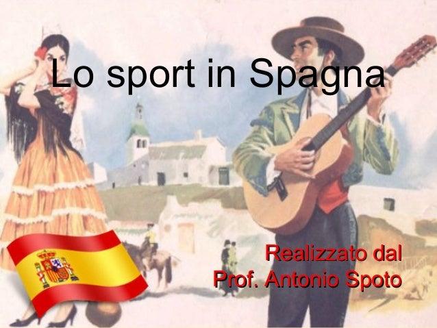 Lo sport in Spagna Realizzato dalRealizzato dal Prof. Antonio SpotoProf. Antonio Spoto