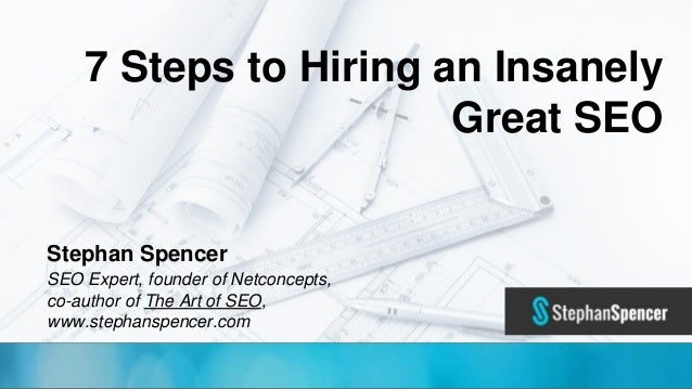 @TwitterHandle • #CMWorld 7 Steps to Hiring an Insanely Great SEO Stephan Spencer SEO Expert, founder of Netconcepts, co-a...