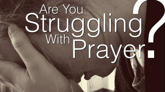 Are You Struggling With Prayer ?