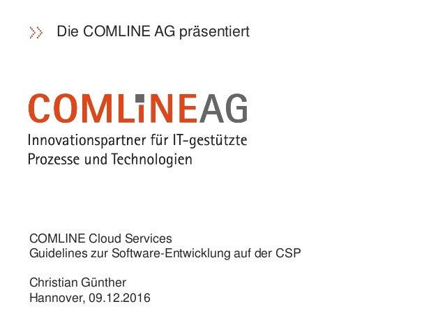 COMLINE Cloud Services Guidelines zur Software-Entwicklung auf der CSP Christian Günther Hannover, 09.12.2016 Die COMLINE ...