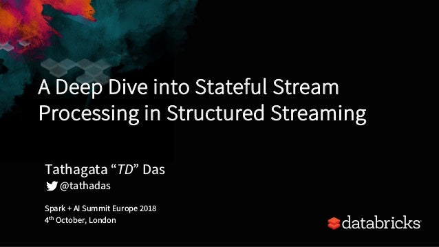 A Deep Dive into Stateful Stream Processing in Structured Streaming Spark + AI Summit Europe 2018 4th October, London Tath...