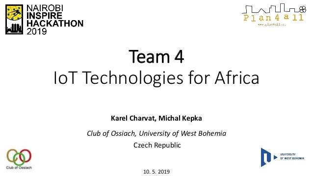 Team 4 IoT Technologies for Africa Karel Charvat, Michal Kepka Club of Ossiach, University of West Bohemia Czech Republic ...