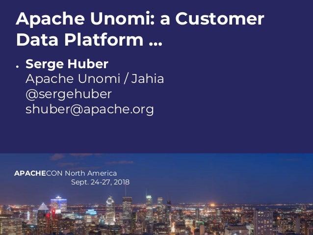 APACHECON North America Sept. 24-27, 2018 Apache Unomi: a Customer Data Platform … ● Serge Huber Apache Unomi / Jahia @ser...