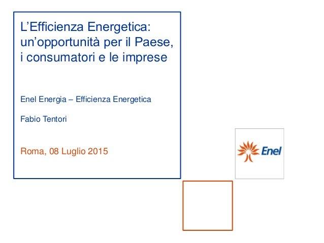 Roma, 08 Luglio 2015 L'Efficienza Energetica: un'opportunità per il Paese, i consumatori e le imprese Enel Energia – Effic...