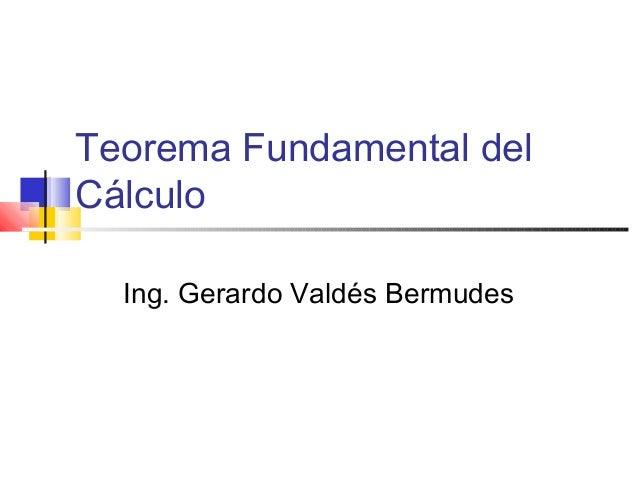 Teorema Fundamental del Cálculo Ing. Gerardo Valdés Bermudes