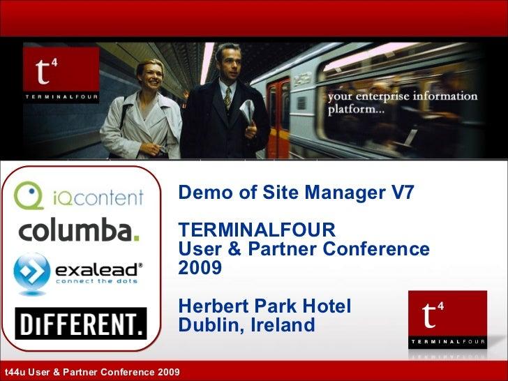 Demo of Site Manager V7 TERMINALFOUR User & Partner Conference 2009 Herbert Park Hotel Dublin, Ireland t44u User & Partner...
