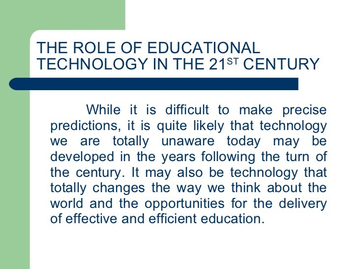 THE ROLE OF EDUCATIONAL TECHNOLOGY IN THE 21 ST  CENTURY While it is difficult to make precise predictions, it is quite li...