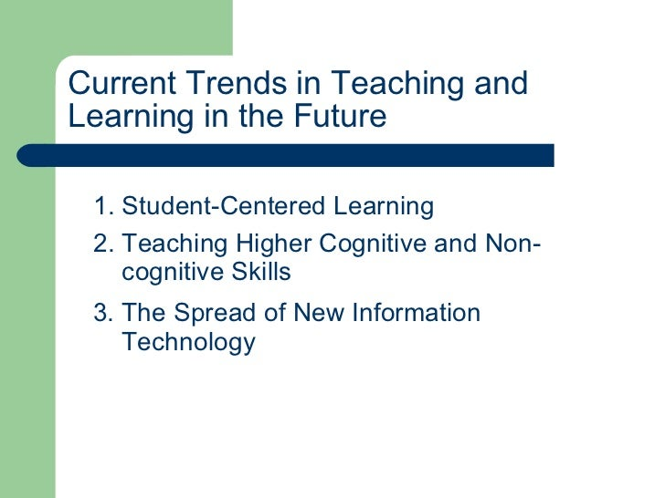 Current Trends in Teaching and Learning in the Future 1. Student-Centered Learning 2. Teaching Higher Cognitive and Non- c...